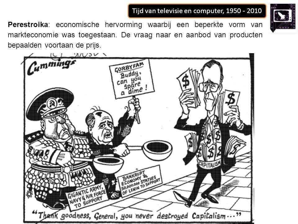 Tijd van televisie en computer, 1950 - 2010 Perestroika: economische hervorming waarbij een beperkte vorm van markteconomie was toegestaan. De vraag n