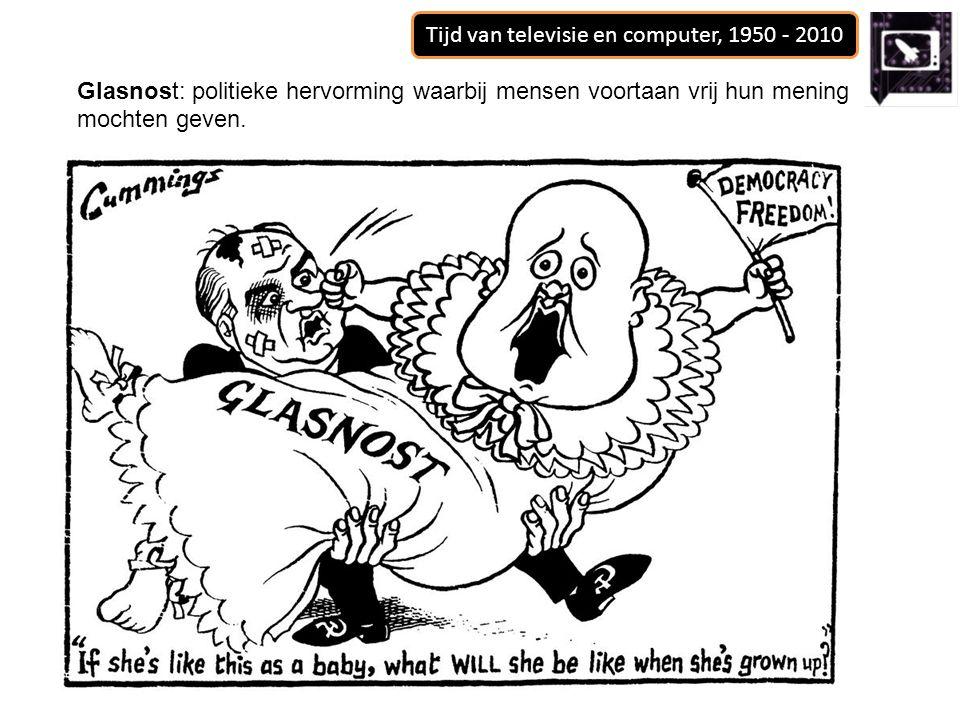 Tijd van televisie en computer, 1950 - 2010 Glasnost: politieke hervorming waarbij mensen voortaan vrij hun mening mochten geven.