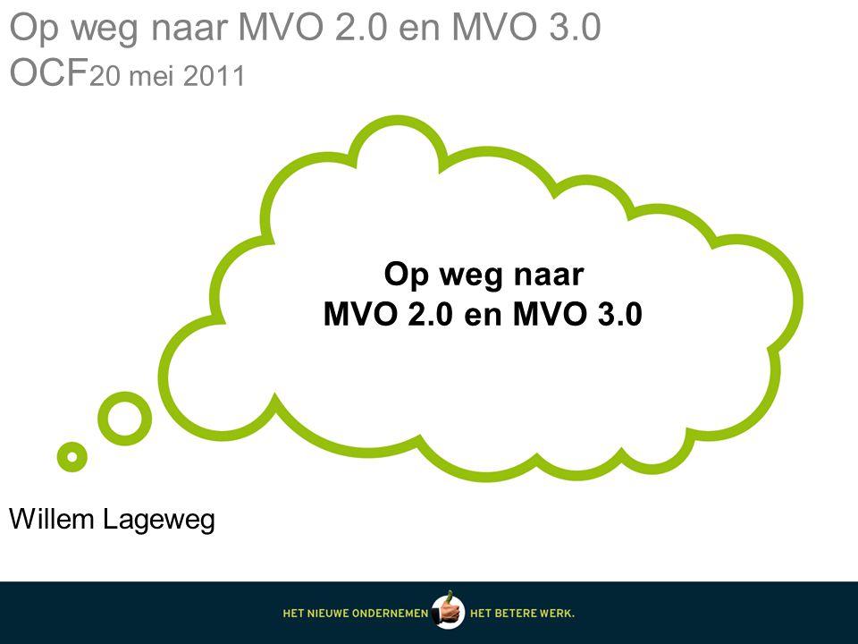 Op weg naar MVO 2.0 en MVO 3.0 Op weg naar MVO 2.0 en MVO 3.0 OCF 20 mei 2011 Willem Lageweg