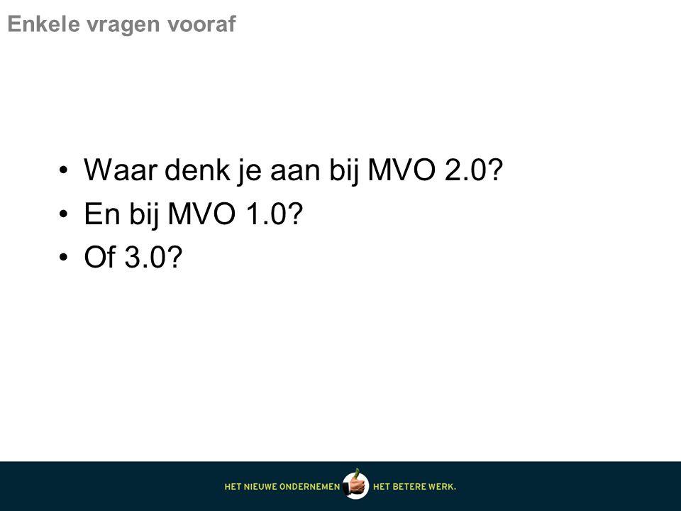 Enkele vragen vooraf Waar denk je aan bij MVO 2.0? En bij MVO 1.0? Of 3.0?