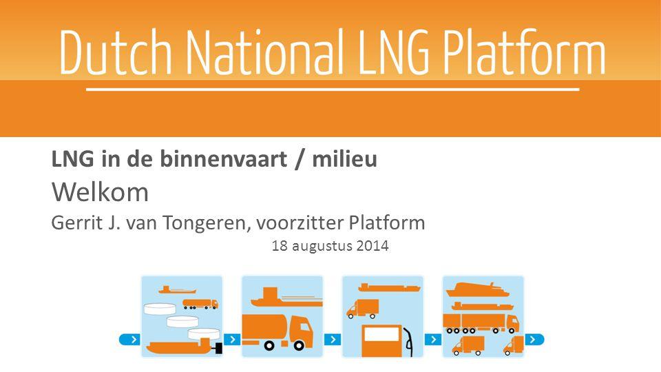 LNG in de binnenvaart / milieu Welkom Gerrit J. van Tongeren, voorzitter Platform 18 augustus 2014 [date]