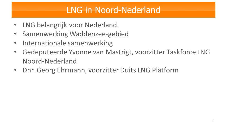 LNG in Noord-Nederland 3 LNG belangrijk voor Nederland. Samenwerking Waddenzee-gebied Internationale samenwerking Gedeputeerde Yvonne van Mastrigt, vo