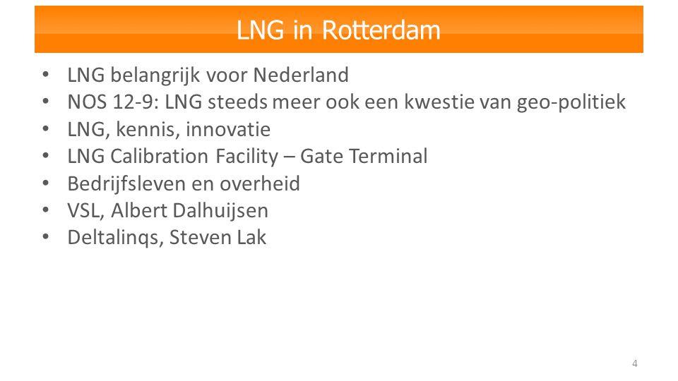 LNG in Rotterdam 4 LNG belangrijk voor Nederland NOS 12-9: LNG steeds meer ook een kwestie van geo-politiek LNG, kennis, innovatie LNG Calibration Facility – Gate Terminal Bedrijfsleven en overheid VSL, Albert Dalhuijsen Deltalinqs, Steven Lak