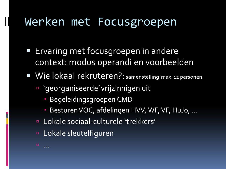 Werken met Focusgroepen  Ervaring met focusgroepen in andere context: modus operandi en voorbeelden  Wie lokaal rekruteren : samenstelling max.