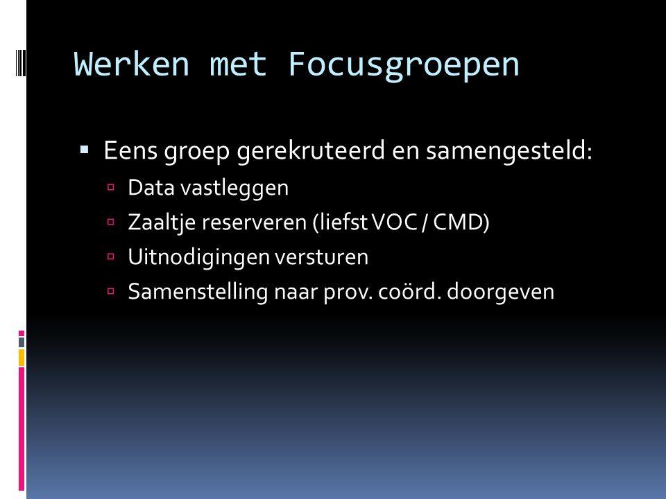 Werken met Focusgroepen  Eens groep gerekruteerd en samengesteld:  Data vastleggen  Zaaltje reserveren (liefst VOC / CMD)  Uitnodigingen versturen  Samenstelling naar prov.