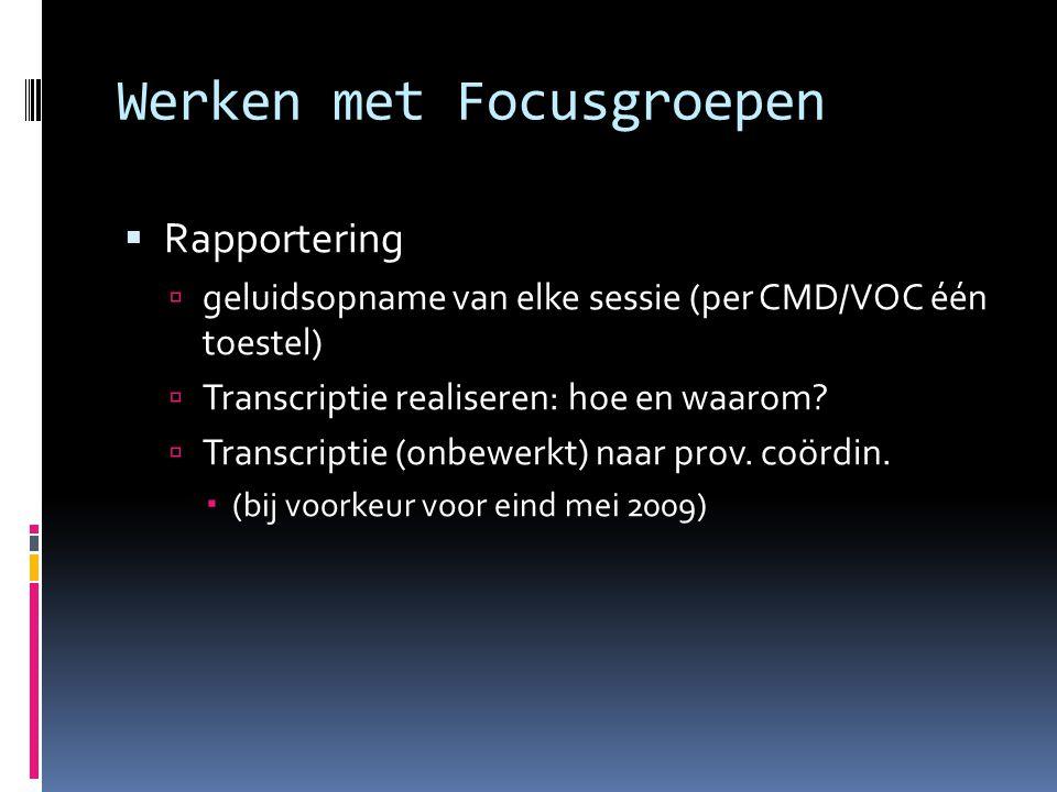 Werken met Focusgroepen  Rapportering  geluidsopname van elke sessie (per CMD/VOC één toestel)  Transcriptie realiseren: hoe en waarom.