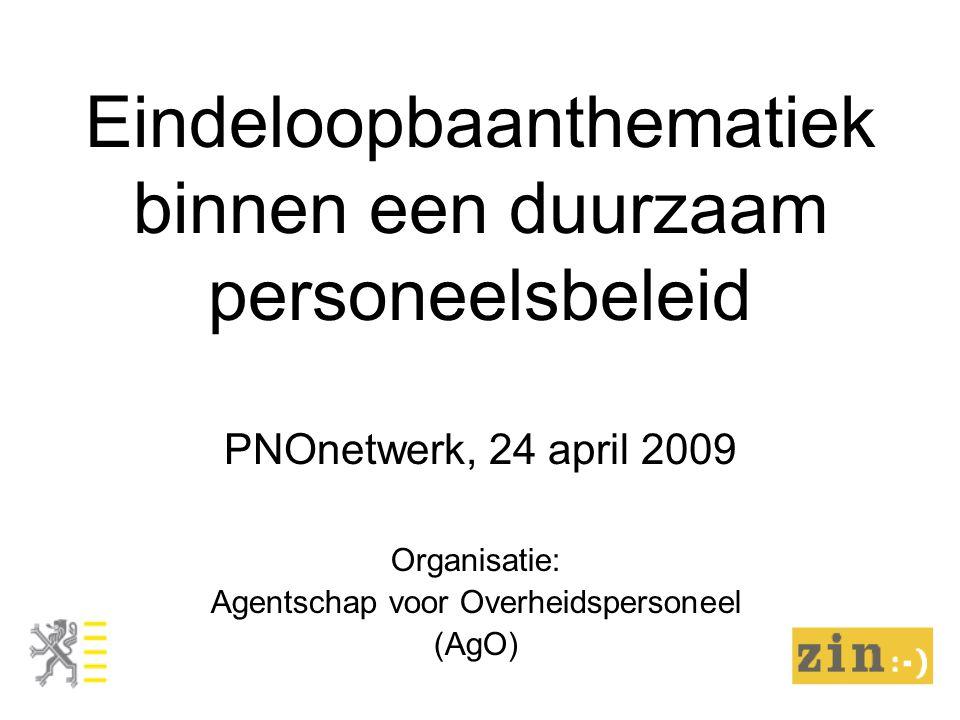Eindeloopbaanthematiek binnen een duurzaam personeelsbeleid PNOnetwerk, 24 april 2009 Organisatie: Agentschap voor Overheidspersoneel (AgO)