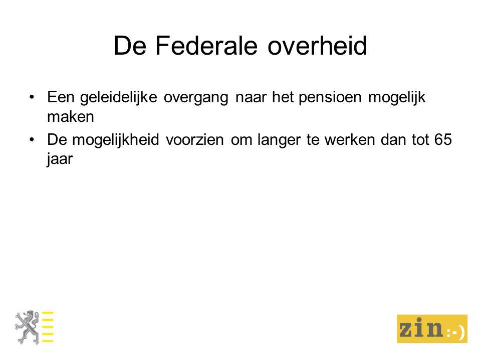 De Federale overheid Een geleidelijke overgang naar het pensioen mogelijk maken De mogelijkheid voorzien om langer te werken dan tot 65 jaar