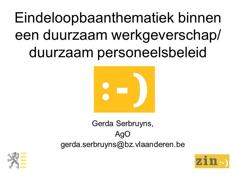 Eindeloopbaanthematiek binnen een duurzaam werkgeverschap/ duurzaam personeelsbeleid Gerda Serbruyns, AgO gerda.serbruyns@bz.vlaanderen.be