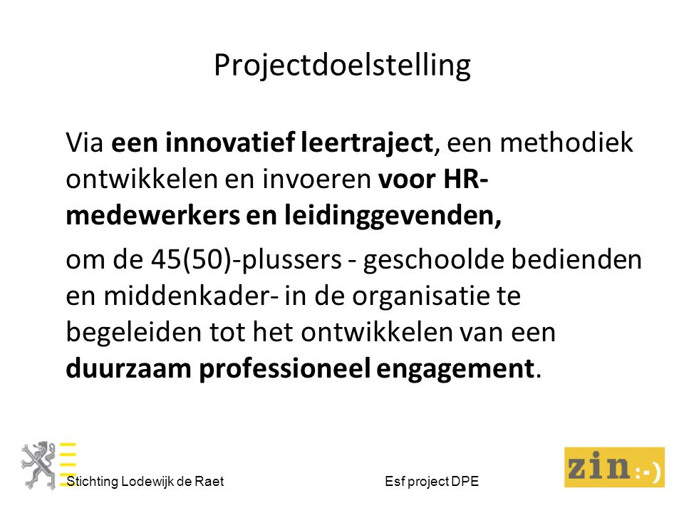 Projectdoelstelling Stichting Lodewijk de Raet Esf project DPE Via een innovatief leertraject, een methodiek ontwikkelen en invoeren voor HR- medewerkers en leidinggevenden, om de 45(50)-plussers - geschoolde bedienden en middenkader- in de organisatie te begeleiden tot het ontwikkelen van een duurzaam professioneel engagement.