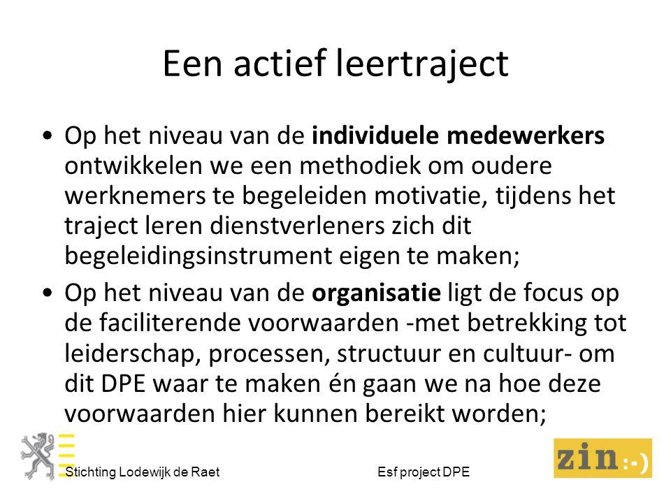 Een actief leertraject Stichting Lodewijk de Raet Esf project DPE Op het niveau van de individuele medewerkers ontwikkelen we een methodiek om oudere werknemers te begeleiden motivatie, tijdens het traject leren dienstverleners zich dit begeleidingsinstrument eigen te maken; Op het niveau van de organisatie ligt de focus op de faciliterende voorwaarden -met betrekking tot leiderschap, processen, structuur en cultuur- om dit DPE waar te maken én gaan we na hoe deze voorwaarden hier kunnen bereikt worden;