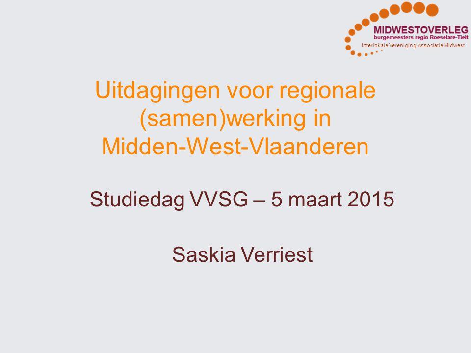 Interlokale Vereniging Associatie Midwest Uitdagingen voor regionale (samen)werking in Midden-West-Vlaanderen Studiedag VVSG – 5 maart 2015 Saskia Ver