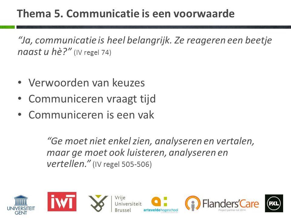 """Thema 5. Communicatie is een voorwaarde """"Ja, communicatie is heel belangrijk. Ze reageren een beetje naast u hè?"""" (IV regel 74) Verwoorden van keuzes"""