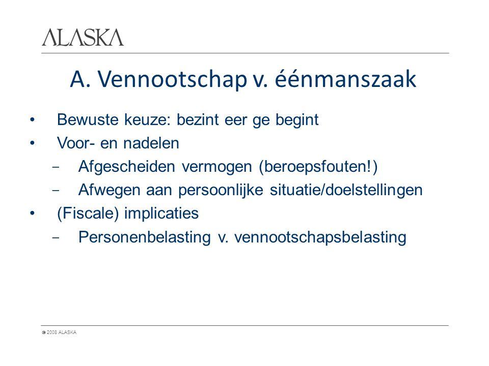  2008 ALASKA A. Vennootschap v. éénmanszaak Bewuste keuze: bezint eer ge begint Voor- en nadelen - Afgescheiden vermogen (beroepsfouten!) - Afwegen a