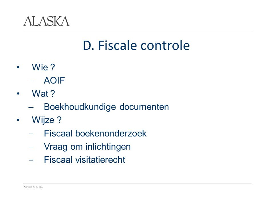  2008 ALASKA D. Fiscale controle Wie ? - AOIF Wat ? –Boekhoudkundige documenten Wijze ? - Fiscaal boekenonderzoek - Vraag om inlichtingen - Fiscaal v