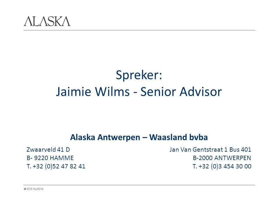  2008 ALASKA Spreker: Jaimie Wilms - Senior Advisor Alaska Antwerpen – Waasland bvba Zwaarveld 41 D B- 9220 HAMME T. +32 (0)52 47 82 41 Jan Van Gents