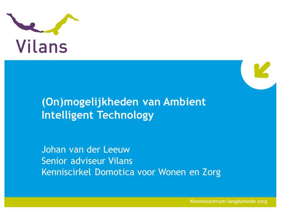 (On)mogelijkheden van Ambient Intelligent Technology Johan van der Leeuw Senior adviseur Vilans Kenniscirkel Domotica voor Wonen en Zorg