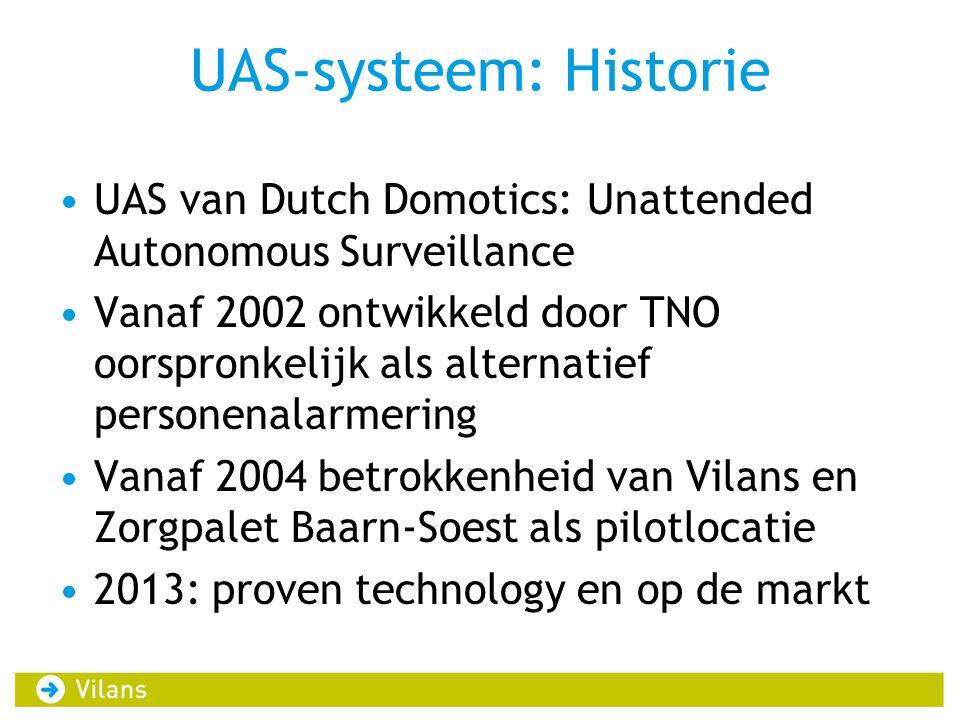 UAS-systeem: Historie UAS van Dutch Domotics: Unattended Autonomous Surveillance Vanaf 2002 ontwikkeld door TNO oorspronkelijk als alternatief personenalarmering Vanaf 2004 betrokkenheid van Vilans en Zorgpalet Baarn-Soest als pilotlocatie 2013: proven technology en op de markt