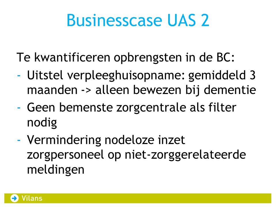 Businesscase UAS 2 Te kwantificeren opbrengsten in de BC: -Uitstel verpleeghuisopname: gemiddeld 3 maanden -> alleen bewezen bij dementie -Geen bemenste zorgcentrale als filter nodig -Vermindering nodeloze inzet zorgpersoneel op niet-zorggerelateerde meldingen