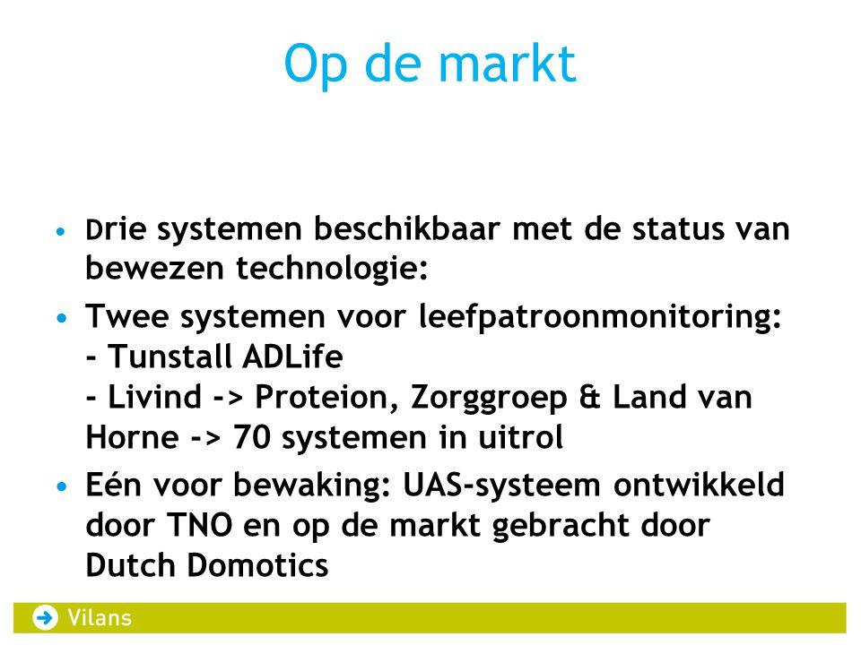 Op de markt D rie systemen beschikbaar met de status van bewezen technologie: Twee systemen voor leefpatroonmonitoring: - Tunstall ADLife - Livind -> Proteion, Zorggroep & Land van Horne -> 70 systemen in uitrol Eén voor bewaking: UAS-systeem ontwikkeld door TNO en op de markt gebracht door Dutch Domotics