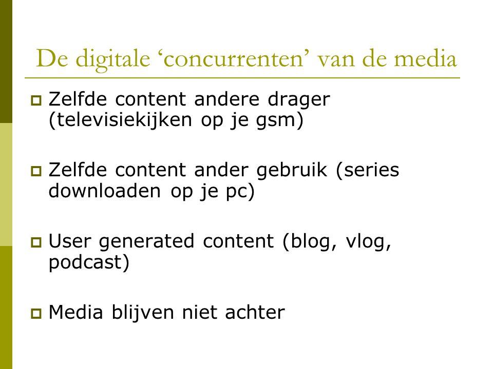 De digitale 'concurrenten' van de media  Zelfde content andere drager (televisiekijken op je gsm)  Zelfde content ander gebruik (series downloaden op je pc)  User generated content (blog, vlog, podcast)  Media blijven niet achter