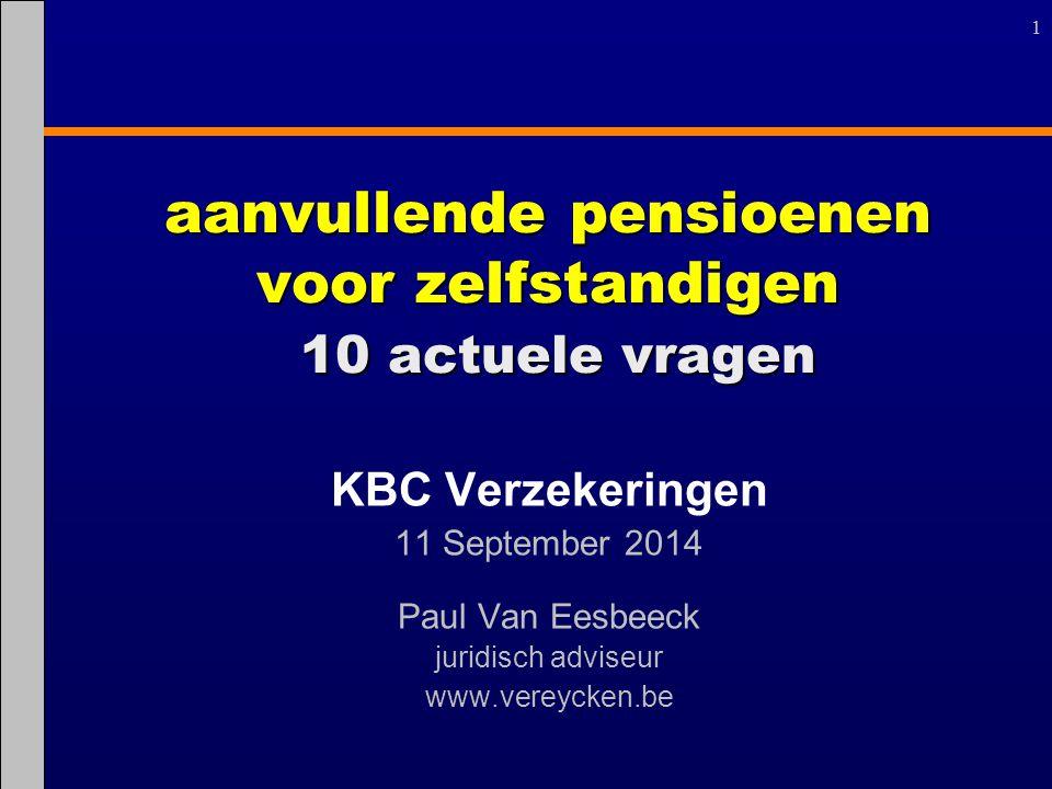 11 aanvullende pensioenen voor zelfstandigen 10 actuele vragen KBC Verzekeringen 11 September 2014 Paul Van Eesbeeck juridisch adviseur www.vereycken.
