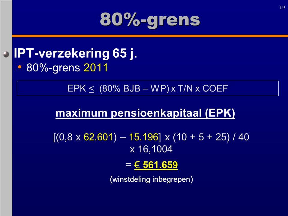 19 80%-grens IPT-verzekering 65 j. 80%-grens 2011 maximum pensioenkapitaal (EPK) [(0,8 x 62.601) – 15.196] x (10 + 5 + 25) / 40 x 16,1004 = € 561.659