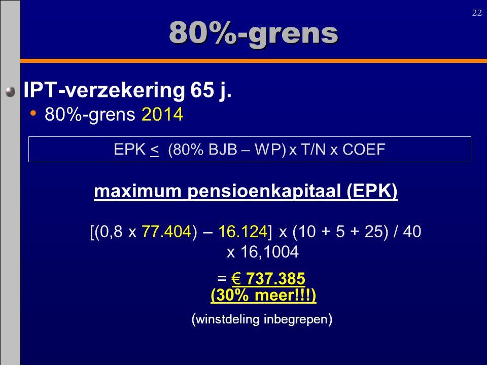 22 80%-grens IPT-verzekering 65 j. 80%-grens 2014 maximum pensioenkapitaal (EPK) [(0,8 x 77.404) – 16.124] x (10 + 5 + 25) / 40 x 16,1004 = € 737.385