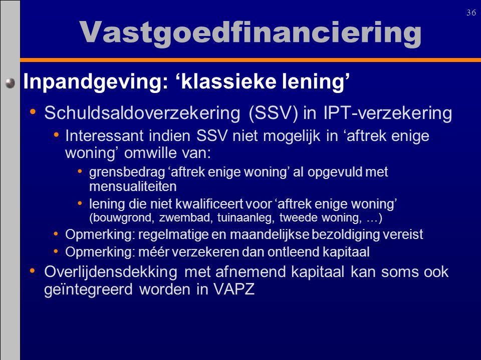 36 Inpandgeving: 'klassieke lening' Schuldsaldoverzekering (SSV) in IPT-verzekering Interessant indien SSV niet mogelijk in 'aftrek enige woning' omwi
