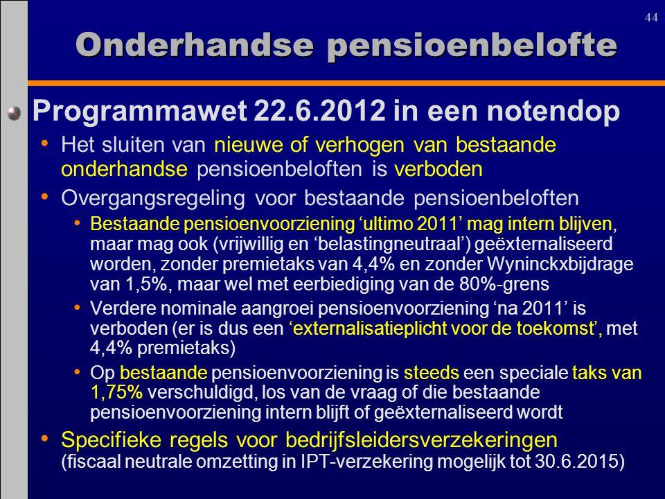 44 Onderhandse pensioenbelofte Programmawet 22.6.2012 in een notendop Het sluiten van nieuwe of verhogen van bestaande onderhandse pensioenbeloften is