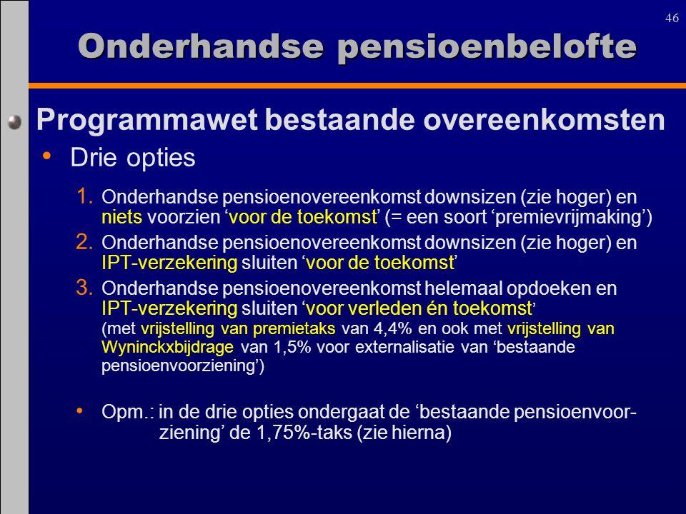 46 Programmawet bestaande overeenkomsten Drie opties 1. Onderhandse pensioenovereenkomst downsizen (zie hoger) en niets voorzien 'voor de toekomst' (=