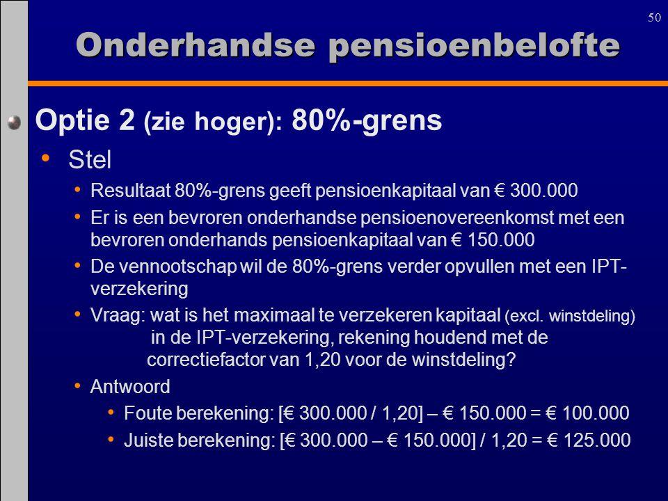 50 Optie 2 (zie hoger): 80%-grens Stel Resultaat 80%-grens geeft pensioenkapitaal van € 300.000 Er is een bevroren onderhandse pensioenovereenkomst me