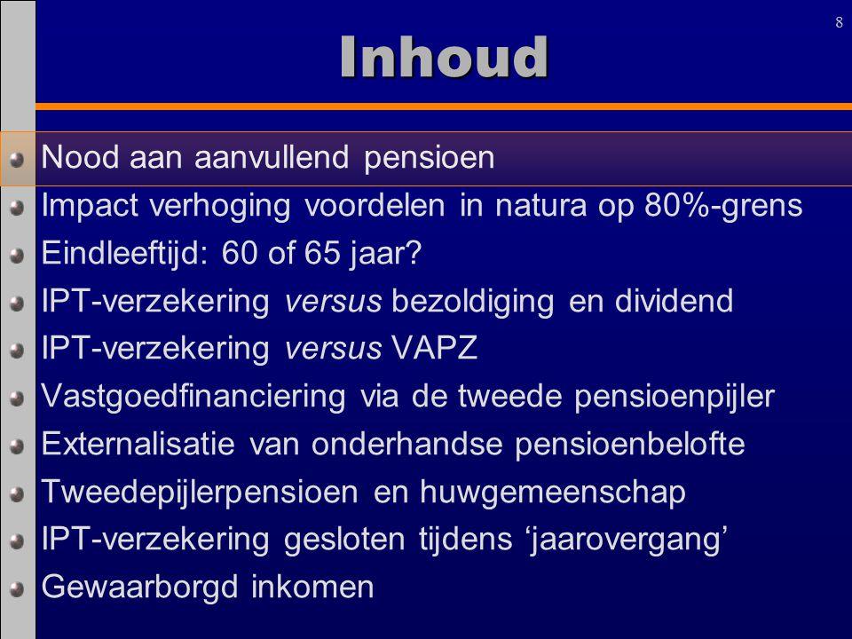 88Inhoud Nood aan aanvullend pensioen Impact verhoging voordelen in natura op 80%-grens Eindleeftijd: 60 of 65 jaar? IPT-verzekering versus bezoldigin