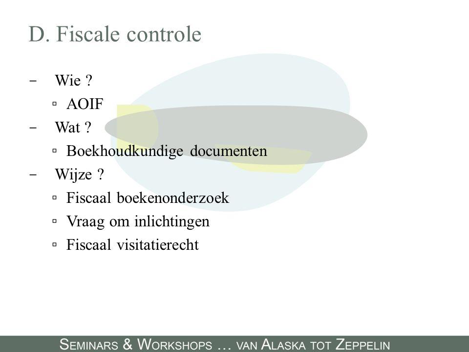 D. Fiscale controle - Wie ? ▫AOIF - Wat ? ▫Boekhoudkundige documenten - Wijze ? ▫Fiscaal boekenonderzoek ▫Vraag om inlichtingen ▫Fiscaal visitatierech