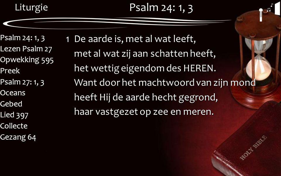 Liturgie Psalm 24: 1, 3 Lezen Psalm 27 Opwekking 595 Preek Psalm 27: 1, 3 OceansGebed Lied 397 Collecte Gezang 64 Psalm 24: 1, 3 1De aarde is, met al