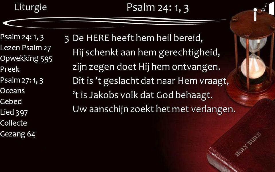 Liturgie Psalm 24: 1, 3 Lezen Psalm 27 Opwekking 595 Preek Psalm 27: 1, 3 OceansGebed Lied 397 Collecte Gezang 64 Psalm 24: 1, 3 3De HERE heeft hem he