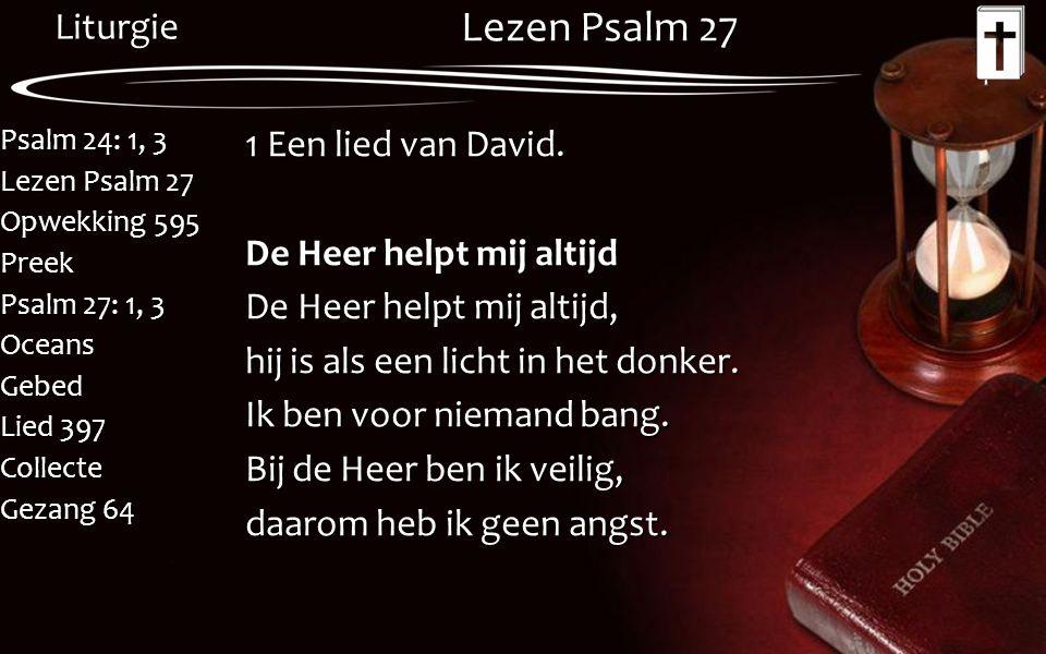 Liturgie Psalm 24: 1, 3 Lezen Psalm 27 Opwekking 595 Preek Psalm 27: 1, 3 OceansGebed Lied 397 Collecte Gezang 64 Lezen Psalm 27 1 Een lied van David.