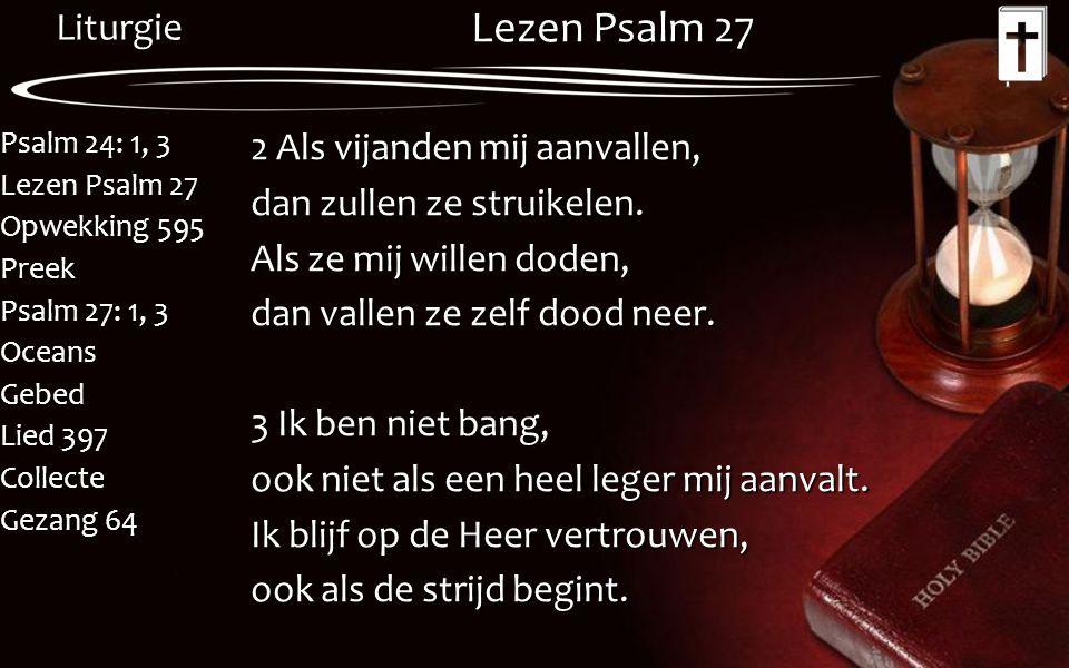 Liturgie Psalm 24: 1, 3 Lezen Psalm 27 Opwekking 595 Preek Psalm 27: 1, 3 OceansGebed Lied 397 Collecte Gezang 64 Lezen Psalm 27 2 Als vijanden mij aa
