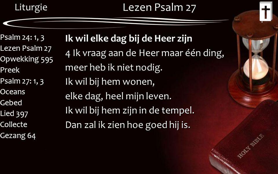 Liturgie Psalm 24: 1, 3 Lezen Psalm 27 Opwekking 595 Preek Psalm 27: 1, 3 OceansGebed Lied 397 Collecte Gezang 64 Lezen Psalm 27 Ik wil elke dag bij d
