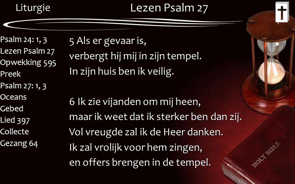 Liturgie Psalm 24: 1, 3 Lezen Psalm 27 Opwekking 595 Preek Psalm 27: 1, 3 OceansGebed Lied 397 Collecte Gezang 64 Lezen Psalm 27 5 Als er gevaar is, v