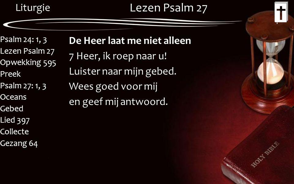 Liturgie Psalm 24: 1, 3 Lezen Psalm 27 Opwekking 595 Preek Psalm 27: 1, 3 OceansGebed Lied 397 Collecte Gezang 64 Lezen Psalm 27 De Heer laat me niet