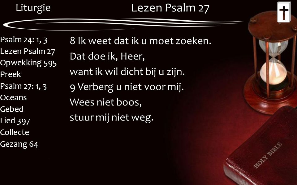 Liturgie Psalm 24: 1, 3 Lezen Psalm 27 Opwekking 595 Preek Psalm 27: 1, 3 OceansGebed Lied 397 Collecte Gezang 64 Lezen Psalm 27 8 Ik weet dat ik u mo