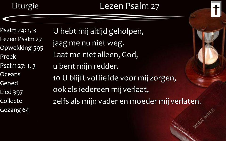 Liturgie Psalm 24: 1, 3 Lezen Psalm 27 Opwekking 595 Preek Psalm 27: 1, 3 OceansGebed Lied 397 Collecte Gezang 64 Lezen Psalm 27 U hebt mij altijd geh