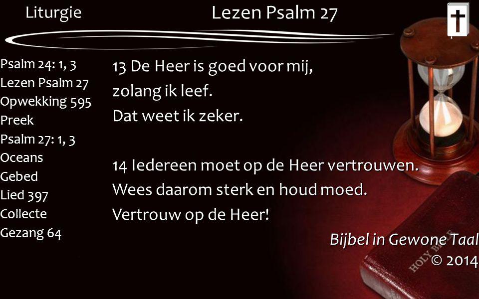 Liturgie Psalm 24: 1, 3 Lezen Psalm 27 Opwekking 595 Preek Psalm 27: 1, 3 OceansGebed Lied 397 Collecte Gezang 64 Lezen Psalm 27 13 De Heer is goed vo