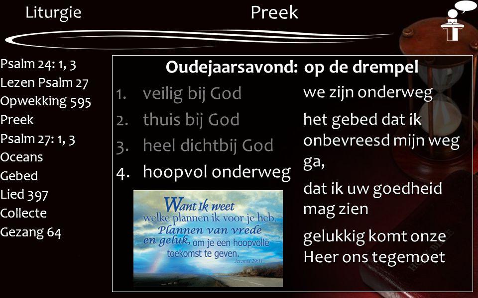 Liturgie Psalm 24: 1, 3 Lezen Psalm 27 Opwekking 595 Preek Psalm 27: 1, 3 OceansGebed Lied 397 Collecte Gezang 64 Preek Oudejaarsavond: op de drempel