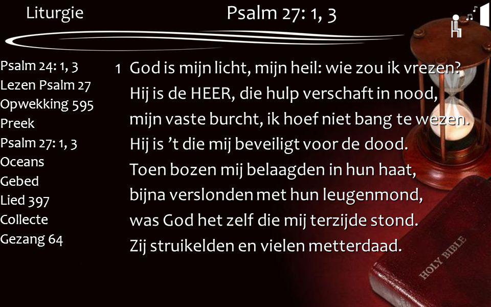 Liturgie Psalm 24: 1, 3 Lezen Psalm 27 Opwekking 595 Preek Psalm 27: 1, 3 OceansGebed Lied 397 Collecte Gezang 64 Psalm 27: 1, 3 1God is mijn licht, m