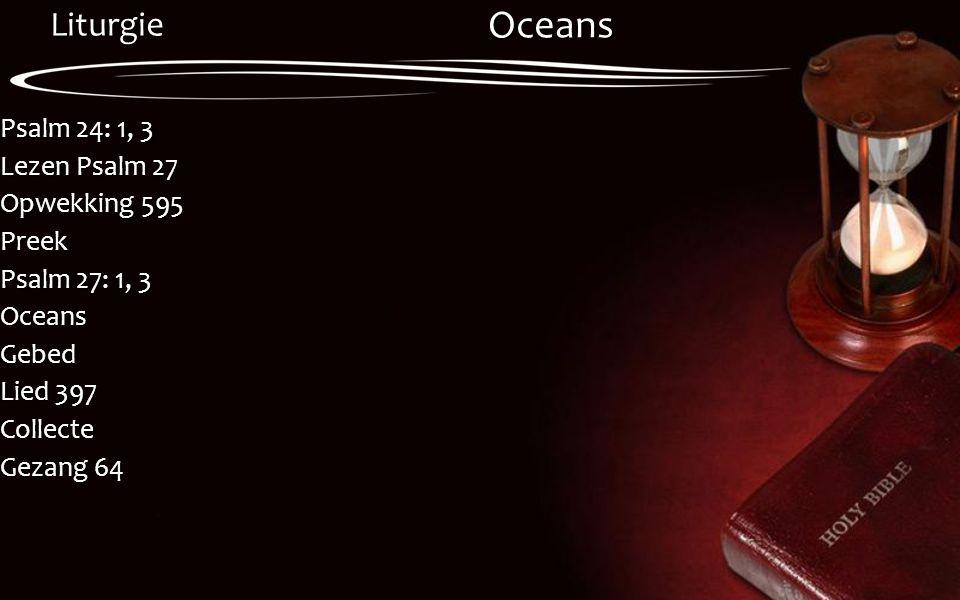 Liturgie Psalm 24: 1, 3 Lezen Psalm 27 Opwekking 595 Preek Psalm 27: 1, 3 OceansGebed Lied 397 Collecte Gezang 64 Oceans