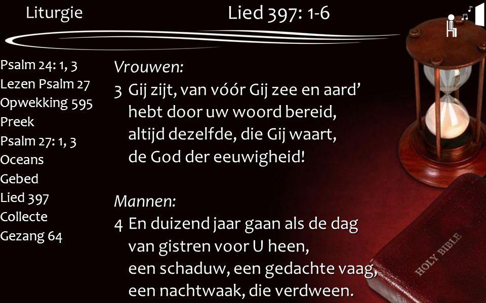 Liturgie Psalm 24: 1, 3 Lezen Psalm 27 Opwekking 595 Preek Psalm 27: 1, 3 OceansGebed Lied 397 Collecte Gezang 64 Lied 397: 1-6 Vrouwen: 3Gij zijt, va