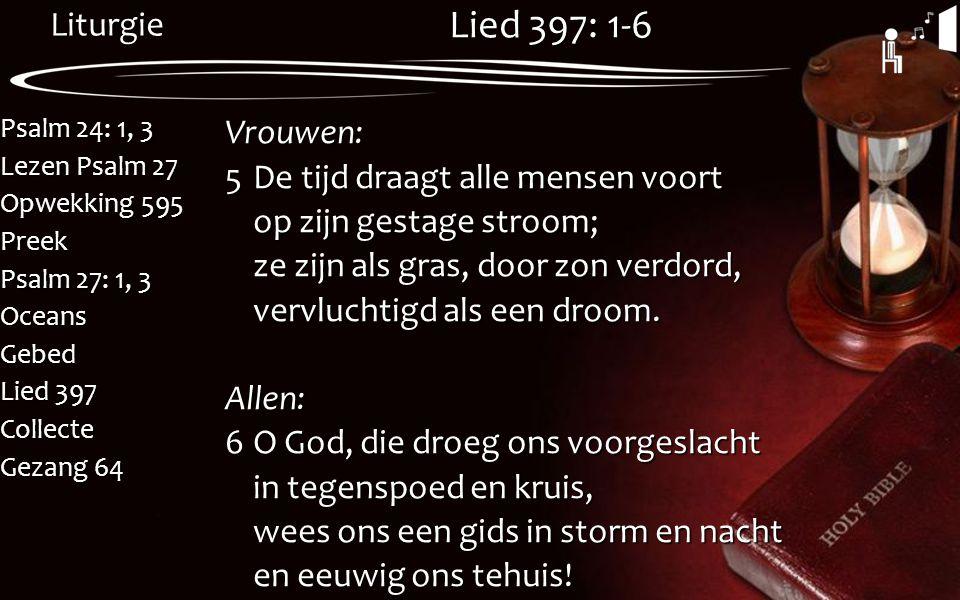 Liturgie Psalm 24: 1, 3 Lezen Psalm 27 Opwekking 595 Preek Psalm 27: 1, 3 OceansGebed Lied 397 Collecte Gezang 64 Lied 397: 1-6 Vrouwen: 5De tijd draa