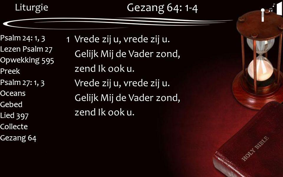 Liturgie Psalm 24: 1, 3 Lezen Psalm 27 Opwekking 595 Preek Psalm 27: 1, 3 OceansGebed Lied 397 Collecte Gezang 64 Gezang 64: 1-4 1Vrede zij u, vrede z